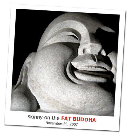 2007.11.29 Skinny on the Fat Buddha